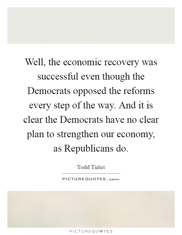 Well, the economic recovery was successful even though the Democrats opposed the reforms every step of the way. And it is clear the Democrats have no clear plan to strengthen our economy, as Republicans do Picture Quote #1