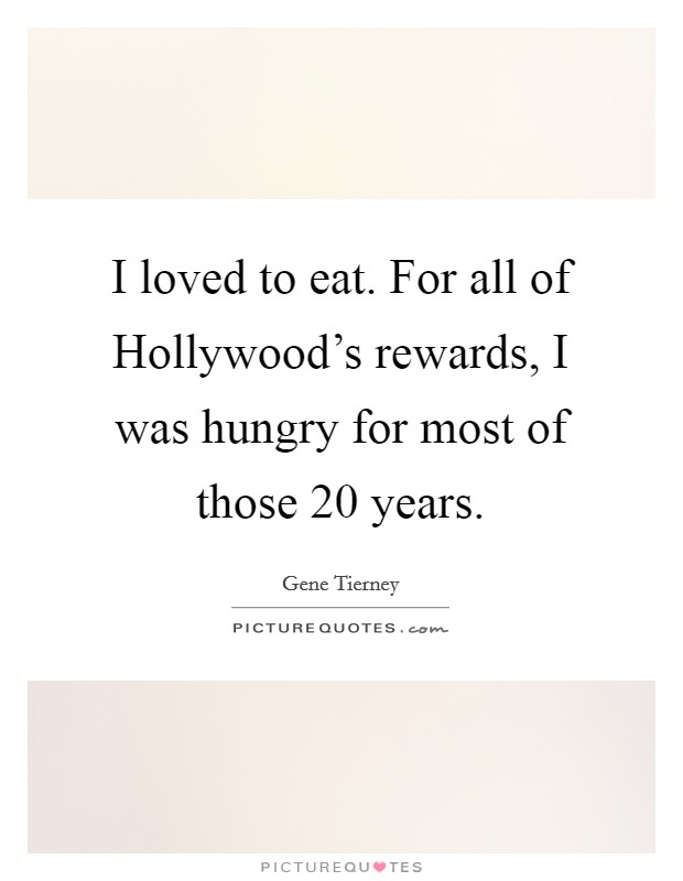I loved to eat. For all of Hollywood's rewards, I was hungry for most of those 20 years Picture Quote #1