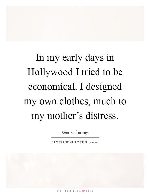 In my early days in Hollywood I tried to be economical. I designed my own clothes, much to my mother's distress Picture Quote #1
