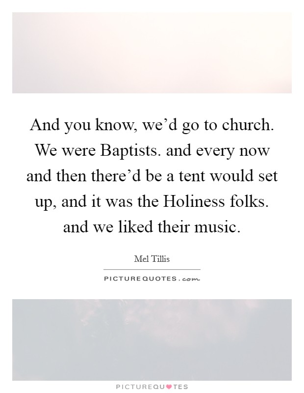 And you know, we'd go to church. We were Baptists. and every now and then there'd be a tent would set up, and it was the Holiness folks. and we liked their music Picture Quote #1