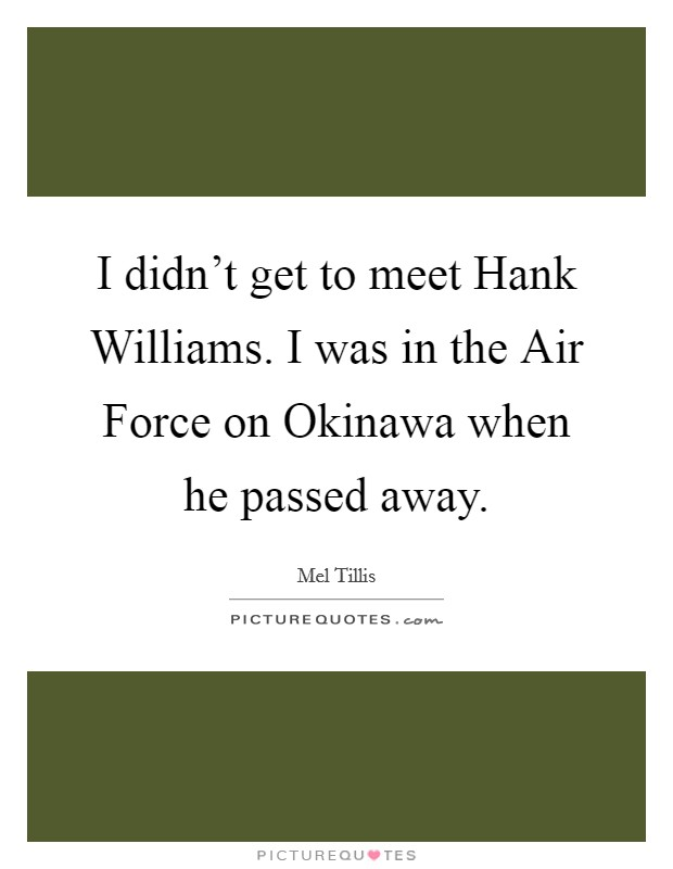 I didn't get to meet Hank Williams. I was in the Air Force on Okinawa when he passed away Picture Quote #1