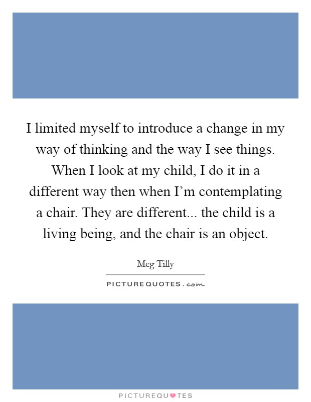 I limited myself to introduce a change in my way of thinking and the way I see things. When I look at my child, I do it in a different way then when I'm contemplating a chair. They are different... the child is a living being, and the chair is an object Picture Quote #1