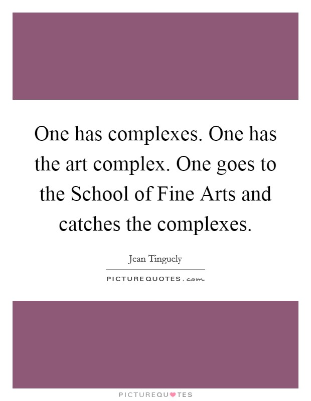 One has complexes. One has the art complex. One goes to the School of Fine Arts and catches the complexes Picture Quote #1
