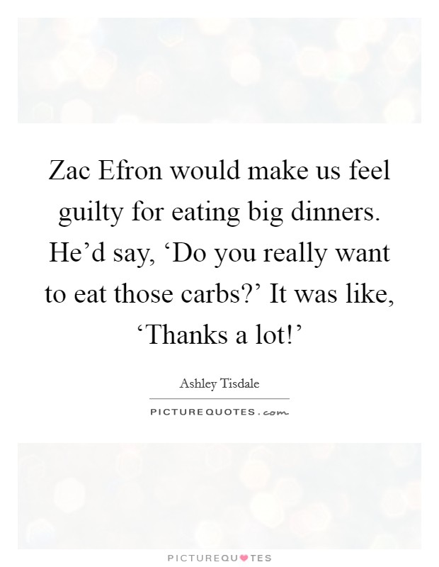 Zac Efron would make us feel guilty for eating big dinners. He'd say, 'Do you really want to eat those carbs?' It was like, 'Thanks a lot!' Picture Quote #1