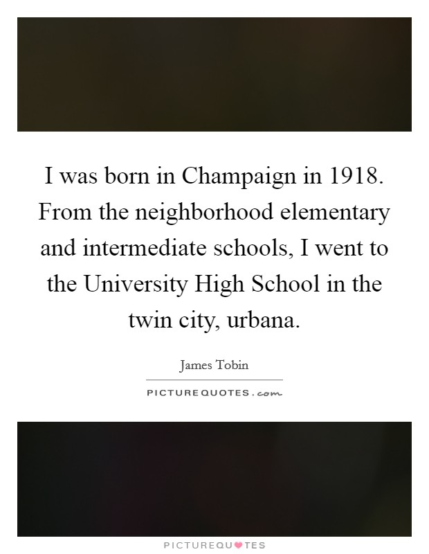 I was born in Champaign in 1918. From the neighborhood elementary and intermediate schools, I went to the University High School in the twin city, urbana Picture Quote #1