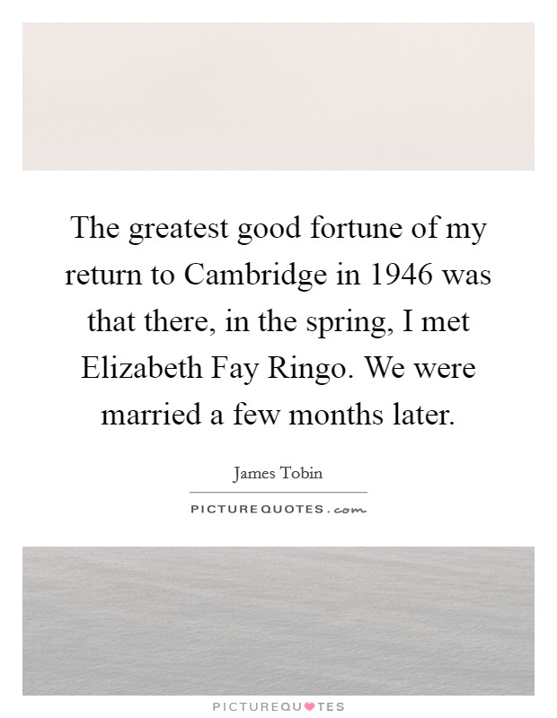 The greatest good fortune of my return to Cambridge in 1946 was that there, in the spring, I met Elizabeth Fay Ringo. We were married a few months later Picture Quote #1