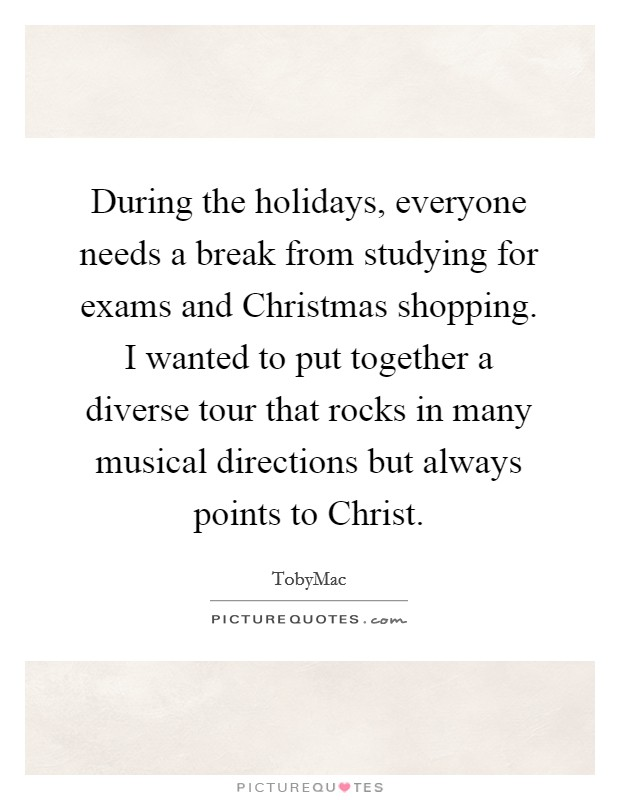 During the holidays, everyone needs a break from studying for exams and Christmas shopping. I wanted to put together a diverse tour that rocks in many musical directions but always points to Christ Picture Quote #1