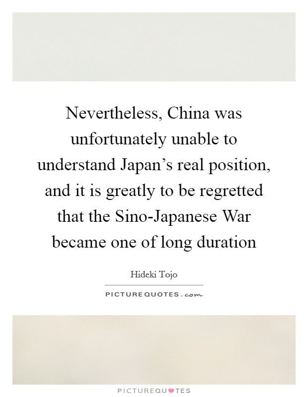 Nevertheless, China was unfortunately unable to understand Japan's real position, and it is greatly to be regretted that the Sino-Japanese War became one of long duration Picture Quote #1