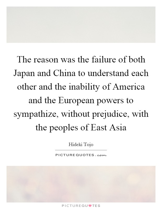 The reason was the failure of both Japan and China to understand each other and the inability of America and the European powers to sympathize, without prejudice, with the peoples of East Asia Picture Quote #1
