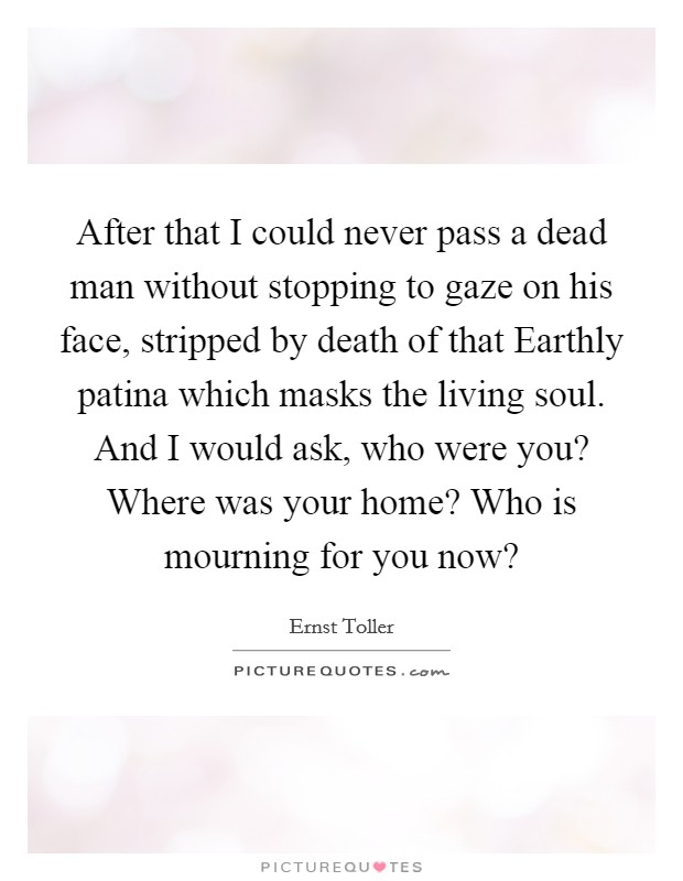 After that I could never pass a dead man without stopping to gaze on his face, stripped by death of that Earthly patina which masks the living soul. And I would ask, who were you? Where was your home? Who is mourning for you now? Picture Quote #1