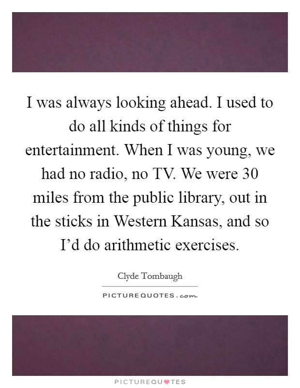 I was always looking ahead. I used to do all kinds of things for entertainment. When I was young, we had no radio, no TV. We were 30 miles from the public library, out in the sticks in Western Kansas, and so I'd do arithmetic exercises Picture Quote #1