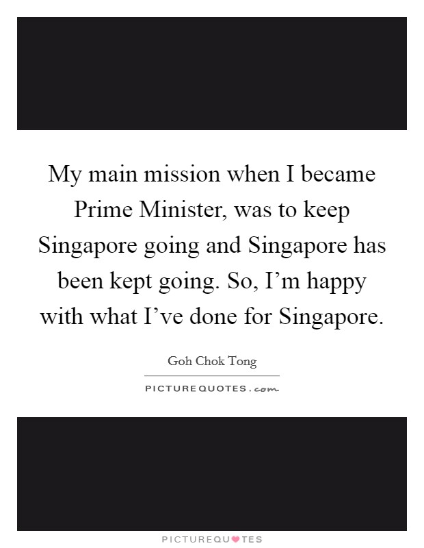 My main mission when I became Prime Minister, was to keep Singapore going and Singapore has been kept going. So, I'm happy with what I've done for Singapore Picture Quote #1