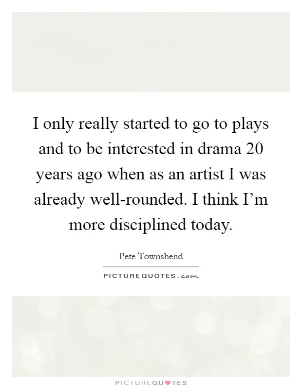 I only really started to go to plays and to be interested in drama 20 years ago when as an artist I was already well-rounded. I think I'm more disciplined today Picture Quote #1