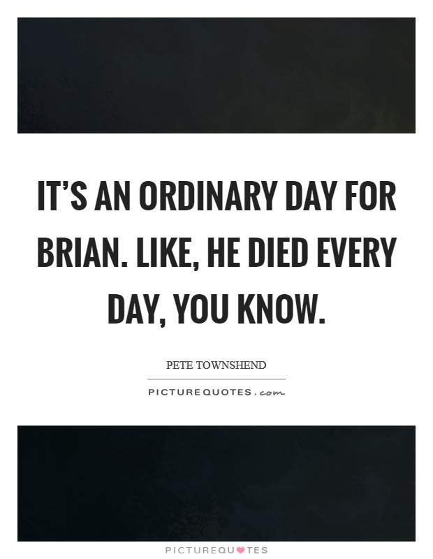 It's an ordinary day for Brian. Like, he died every day, you know Picture Quote #1