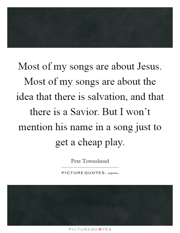 Most of my songs are about Jesus. Most of my songs are about the idea that there is salvation, and that there is a Savior. But I won't mention his name in a song just to get a cheap play Picture Quote #1