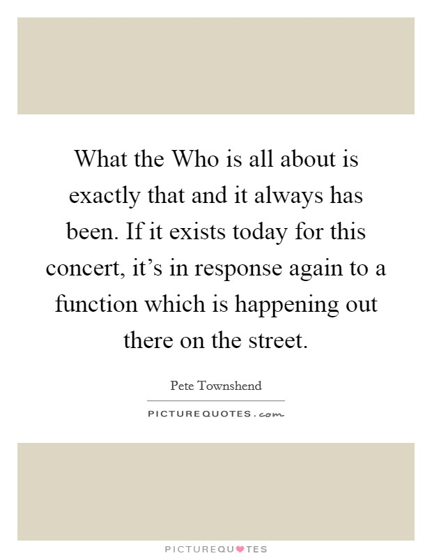 What the Who is all about is exactly that and it always has been. If it exists today for this concert, it's in response again to a function which is happening out there on the street Picture Quote #1