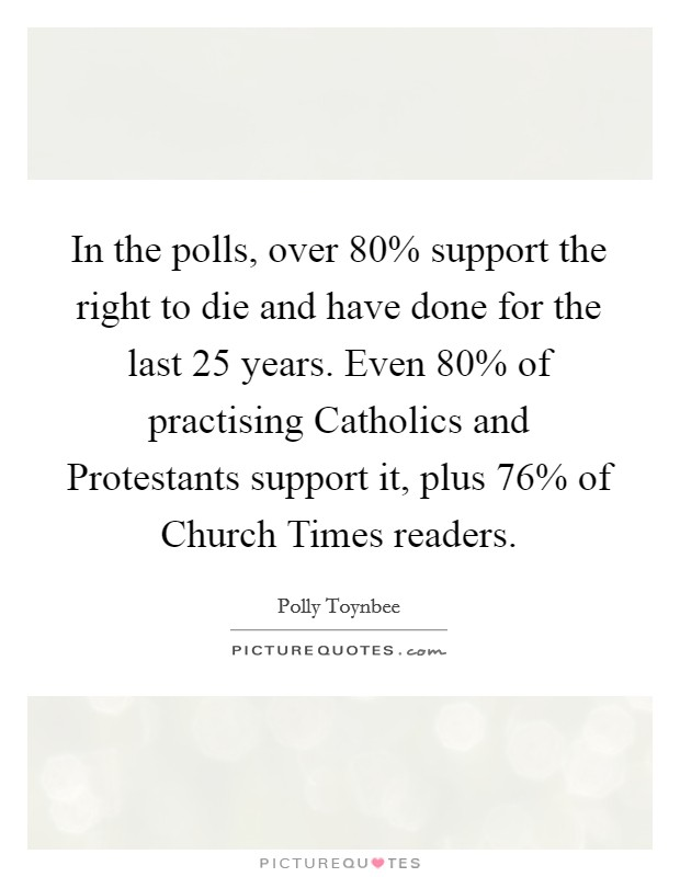 In the polls, over 80% support the right to die and have done for the last 25 years. Even 80% of practising Catholics and Protestants support it, plus 76% of Church Times readers Picture Quote #1