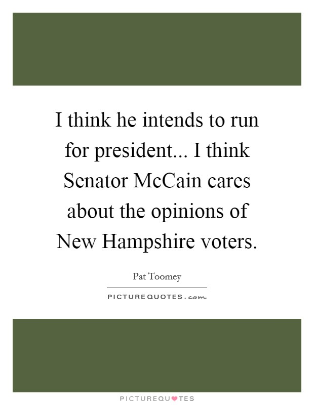 I think he intends to run for president... I think Senator McCain cares about the opinions of New Hampshire voters Picture Quote #1