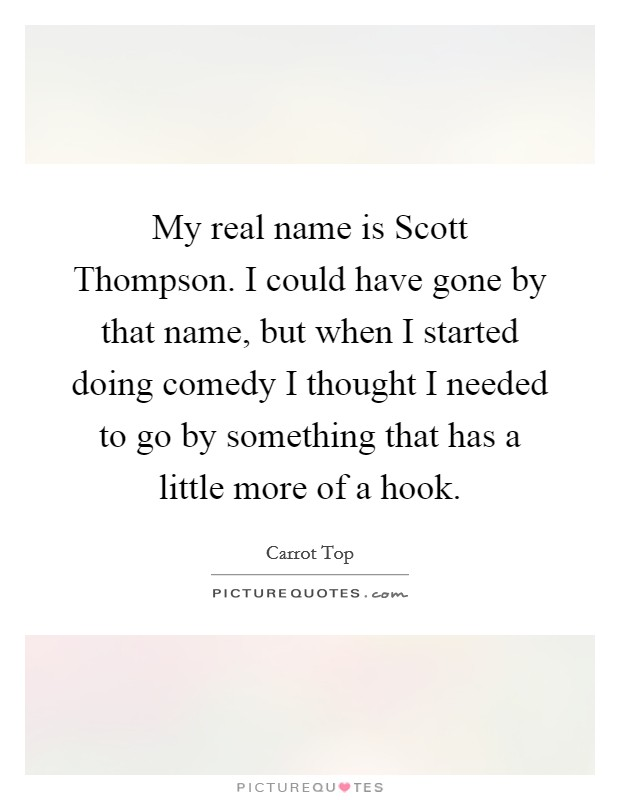 My real name is Scott Thompson. I could have gone by that name, but when I started doing comedy I thought I needed to go by something that has a little more of a hook Picture Quote #1