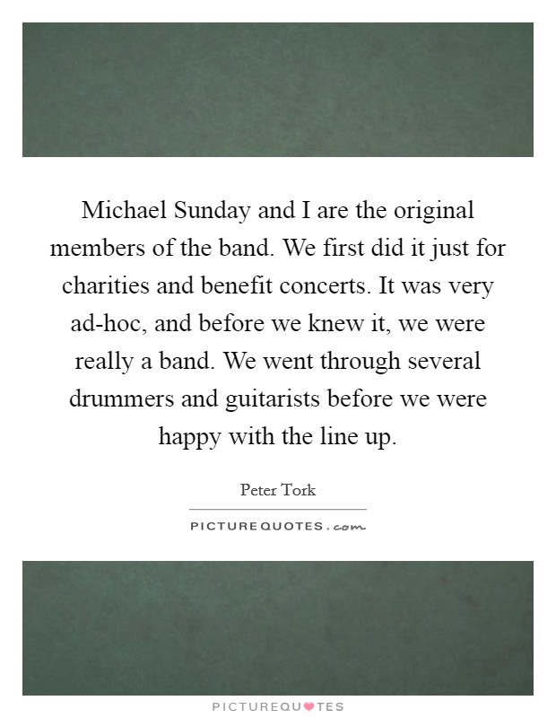 Michael Sunday and I are the original members of the band. We first did it just for charities and benefit concerts. It was very ad-hoc, and before we knew it, we were really a band. We went through several drummers and guitarists before we were happy with the line up Picture Quote #1