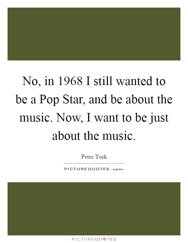 No, in 1968 I still wanted to be a Pop Star, and be about the music. Now, I want to be just about the music Picture Quote #1
