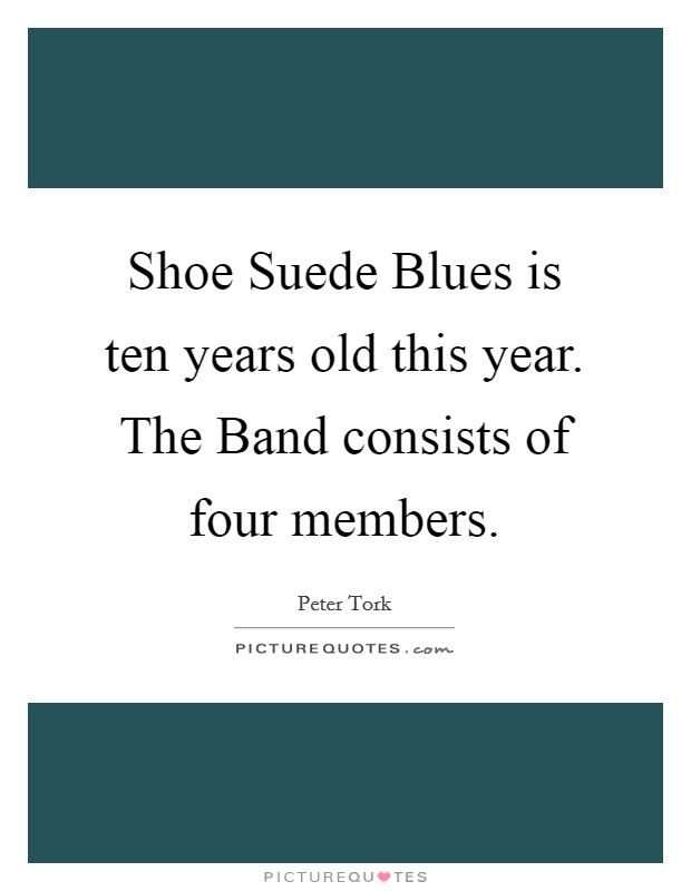 Shoe Suede Blues is ten years old this year. The Band consists of four members Picture Quote #1