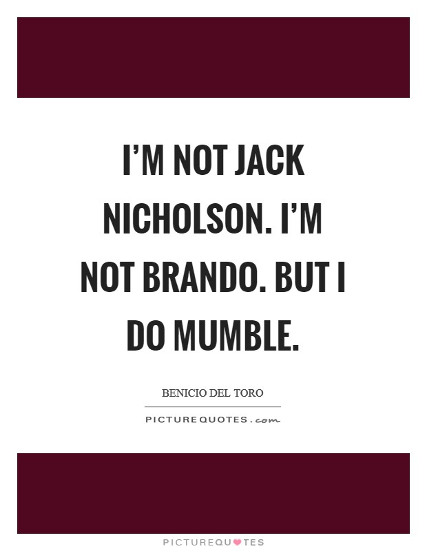I'm not Jack Nicholson. I'm not Brando. But I do mumble Picture Quote #1