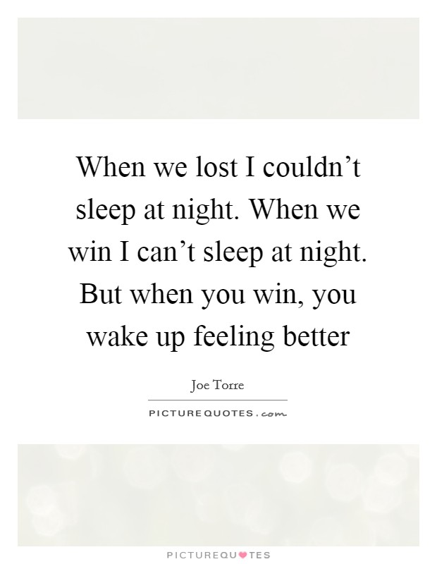 When we lost I couldn't sleep at night. When we win I can't sleep at night. But when you win, you wake up feeling better Picture Quote #1