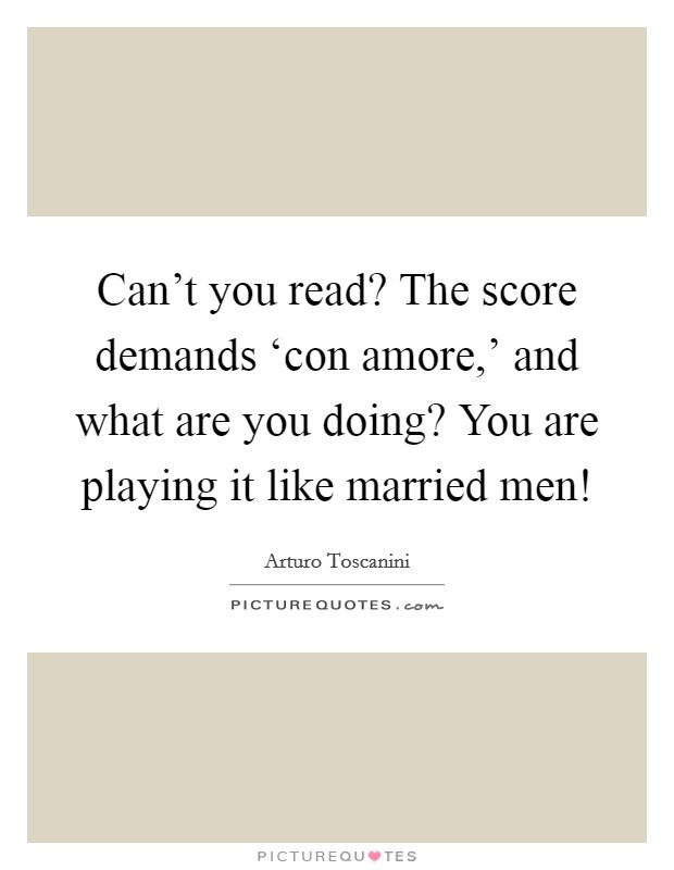 Can't you read? The score demands 'con amore,' and what are you doing? You are playing it like married men! Picture Quote #1