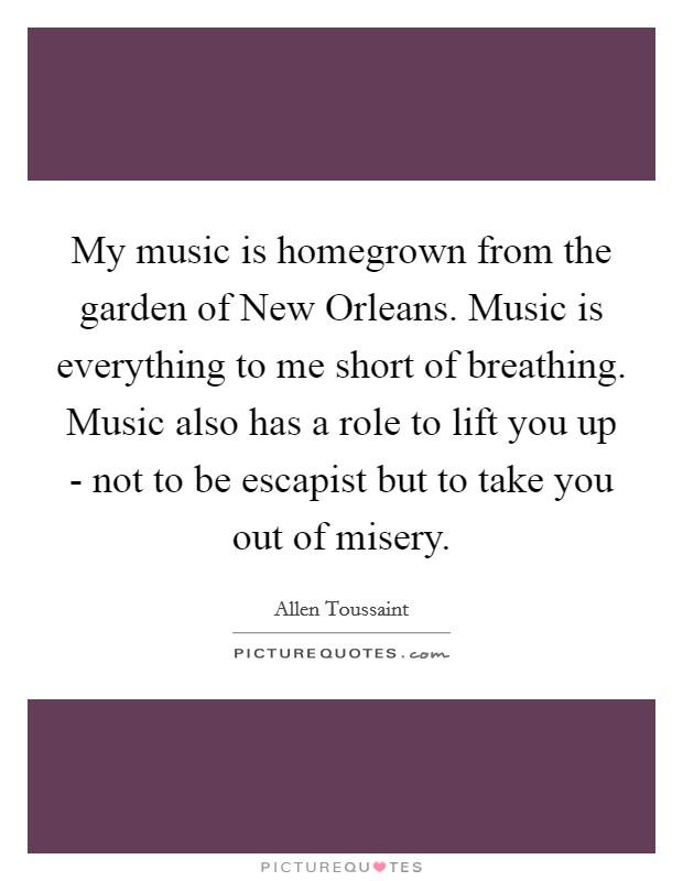 My music is homegrown from the garden of New Orleans. Music is everything to me short of breathing. Music also has a role to lift you up - not to be escapist but to take you out of misery Picture Quote #1