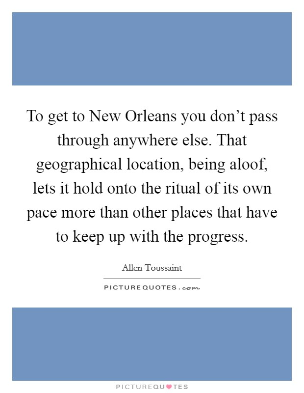 To get to New Orleans you don't pass through anywhere else. That geographical location, being aloof, lets it hold onto the ritual of its own pace more than other places that have to keep up with the progress Picture Quote #1