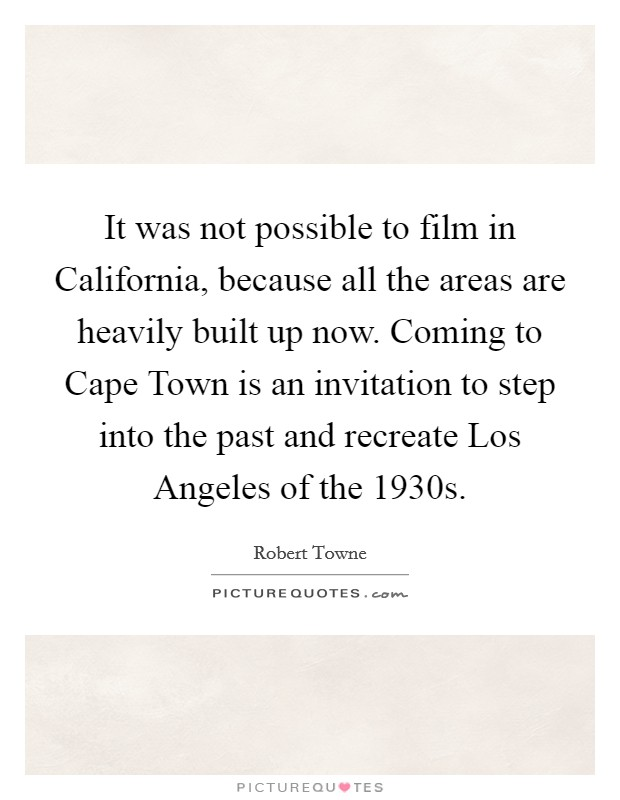 It was not possible to film in California, because all the areas are heavily built up now. Coming to Cape Town is an invitation to step into the past and recreate Los Angeles of the 1930s Picture Quote #1