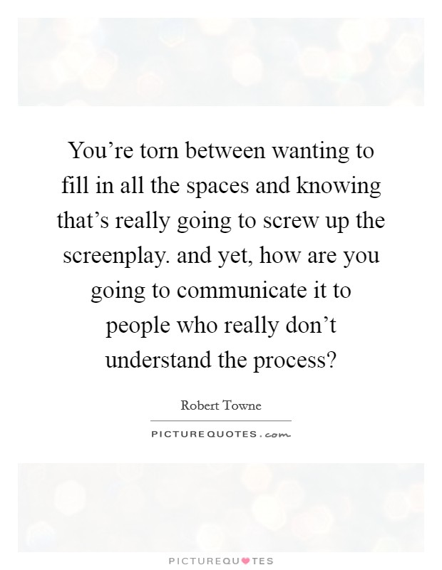 You're torn between wanting to fill in all the spaces and knowing that's really going to screw up the screenplay. and yet, how are you going to communicate it to people who really don't understand the process? Picture Quote #1