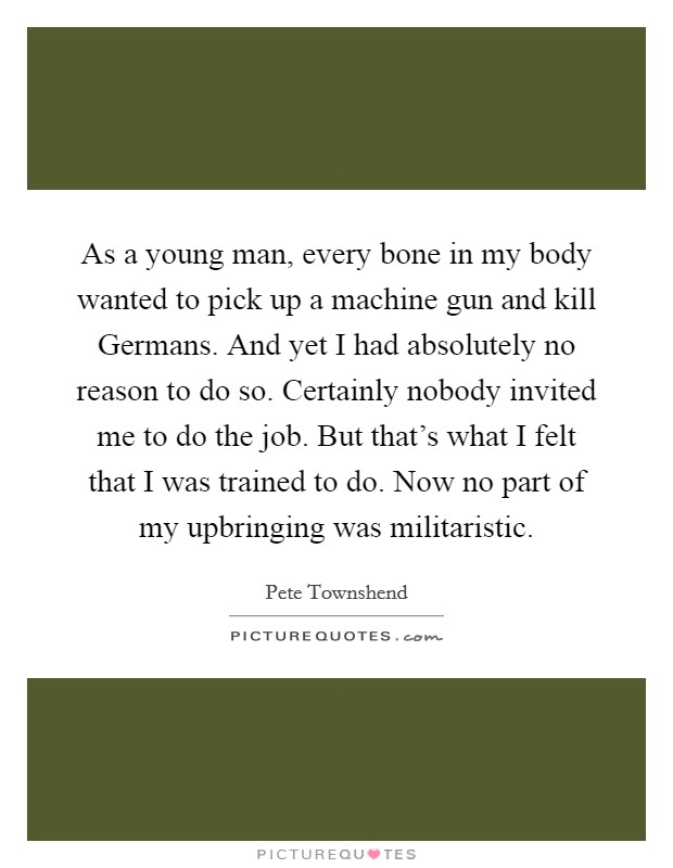 As a young man, every bone in my body wanted to pick up a machine gun and kill Germans. And yet I had absolutely no reason to do so. Certainly nobody invited me to do the job. But that's what I felt that I was trained to do. Now no part of my upbringing was militaristic Picture Quote #1