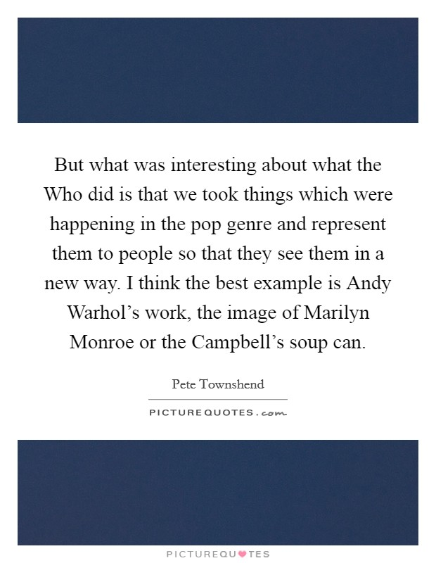 But what was interesting about what the Who did is that we took things which were happening in the pop genre and represent them to people so that they see them in a new way. I think the best example is Andy Warhol's work, the image of Marilyn Monroe or the Campbell's soup can Picture Quote #1