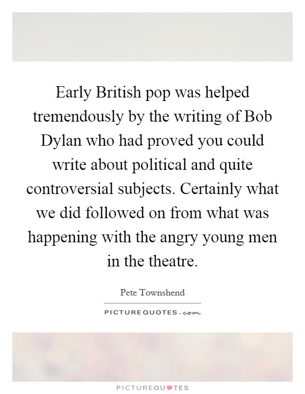 Early British pop was helped tremendously by the writing of Bob Dylan who had proved you could write about political and quite controversial subjects. Certainly what we did followed on from what was happening with the angry young men in the theatre Picture Quote #1