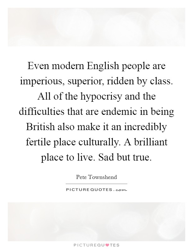Even modern English people are imperious, superior, ridden by class. All of the hypocrisy and the difficulties that are endemic in being British also make it an incredibly fertile place culturally. A brilliant place to live. Sad but true Picture Quote #1