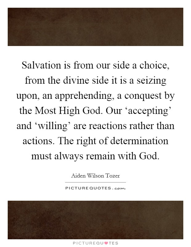 Salvation is from our side a choice, from the divine side it is a seizing upon, an apprehending, a conquest by the Most High God. Our 'accepting' and 'willing' are reactions rather than actions. The right of determination must always remain with God Picture Quote #1