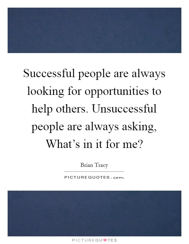 Successful people are always looking for opportunities to help others. Unsuccessful people are always asking, What's in it for me? Picture Quote #1