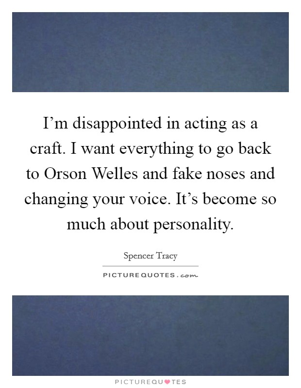 I'm disappointed in acting as a craft. I want everything to go back to Orson Welles and fake noses and changing your voice. It's become so much about personality Picture Quote #1