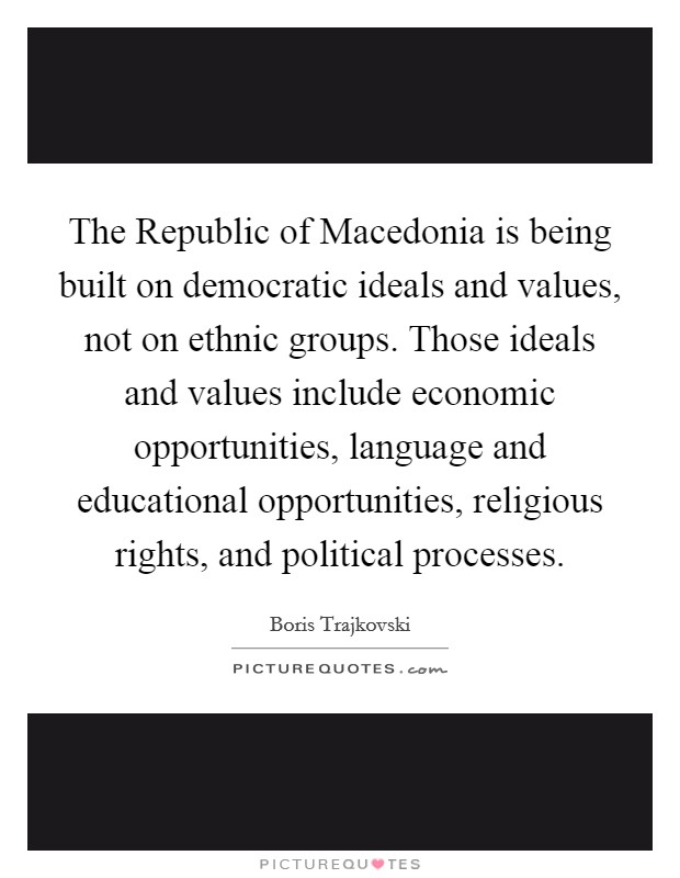 The Republic of Macedonia is being built on democratic ideals and values, not on ethnic groups. Those ideals and values include economic opportunities, language and educational opportunities, religious rights, and political processes Picture Quote #1