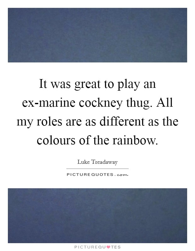 It was great to play an ex-marine cockney thug. All my roles are as different as the colours of the rainbow Picture Quote #1