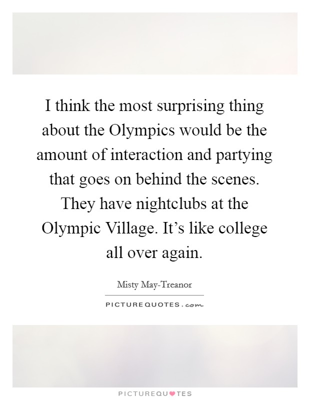 I think the most surprising thing about the Olympics would be the amount of interaction and partying that goes on behind the scenes. They have nightclubs at the Olympic Village. It's like college all over again Picture Quote #1