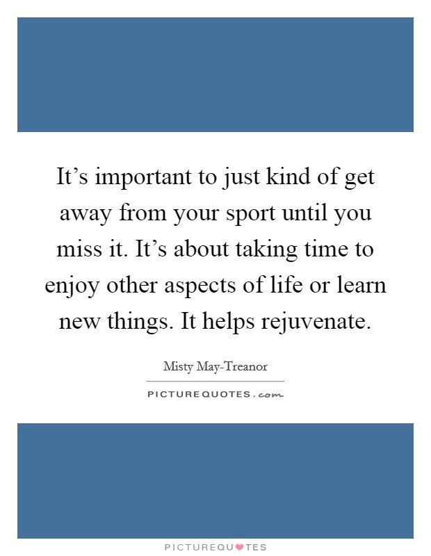 It's important to just kind of get away from your sport until you miss it. It's about taking time to enjoy other aspects of life or learn new things. It helps rejuvenate Picture Quote #1