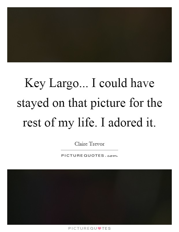 Key Largo... I could have stayed on that picture for the rest of my life. I adored it Picture Quote #1