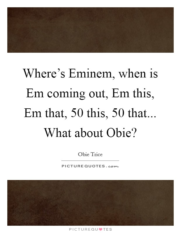 Where's Eminem, when is Em coming out, Em this, Em that, 50 this, 50 that... What about Obie? Picture Quote #1
