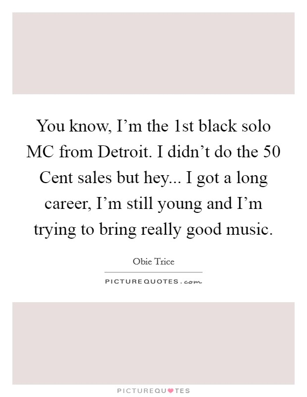 You know, I'm the 1st black solo MC from Detroit. I didn't do the 50 Cent sales but hey... I got a long career, I'm still young and I'm trying to bring really good music Picture Quote #1