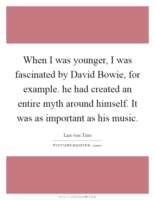 When I was younger, I was fascinated by David Bowie, for example. he had created an entire myth around himself. It was as important as his music Picture Quote #1