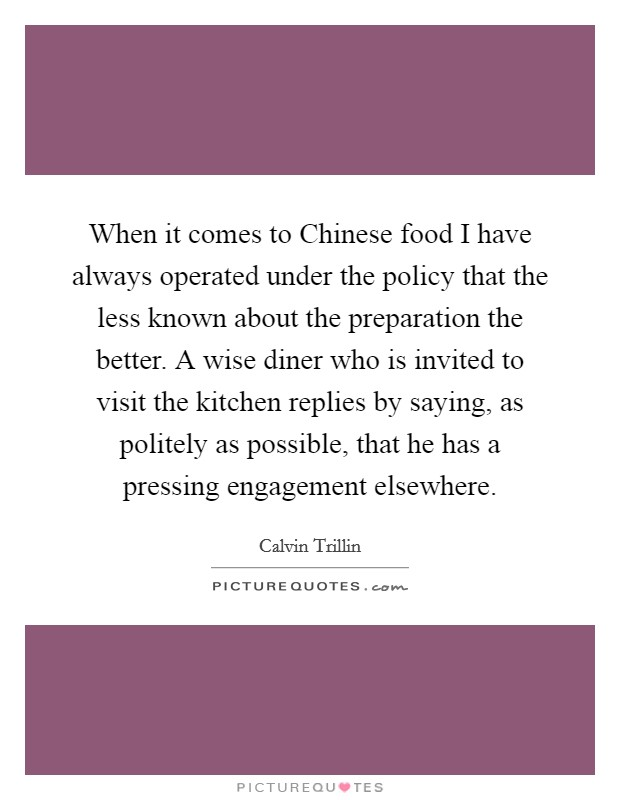 When it comes to Chinese food I have always operated under the policy that the less known about the preparation the better. A wise diner who is invited to visit the kitchen replies by saying, as politely as possible, that he has a pressing engagement elsewhere Picture Quote #1