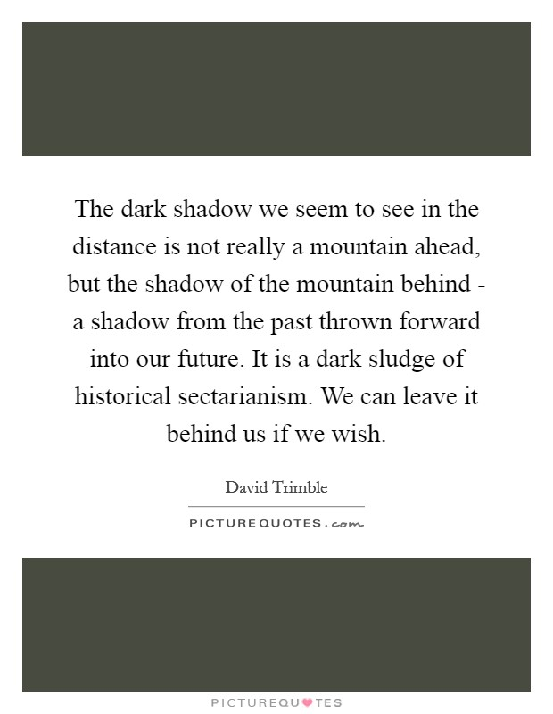 The dark shadow we seem to see in the distance is not really a mountain ahead, but the shadow of the mountain behind - a shadow from the past thrown forward into our future. It is a dark sludge of historical sectarianism. We can leave it behind us if we wish Picture Quote #1